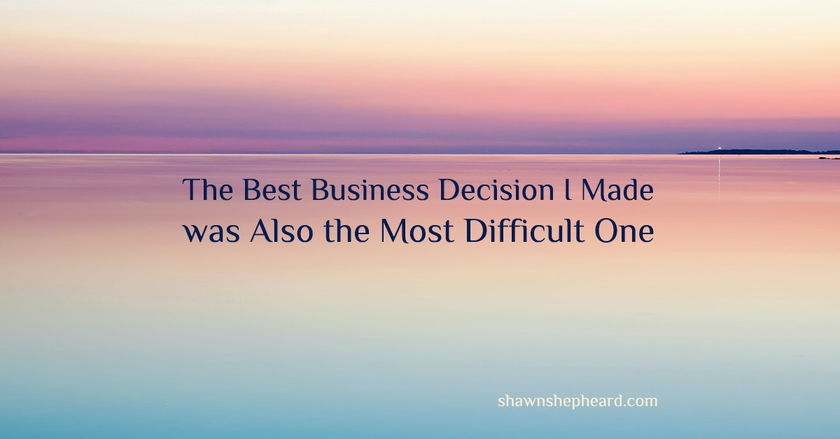 The best business decision I made was also the most difficult one
