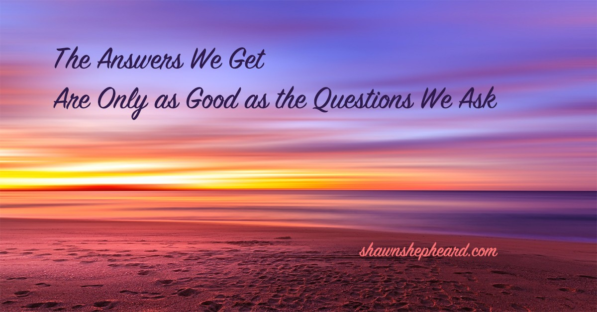 The answers we get are only as good as the questions we ask